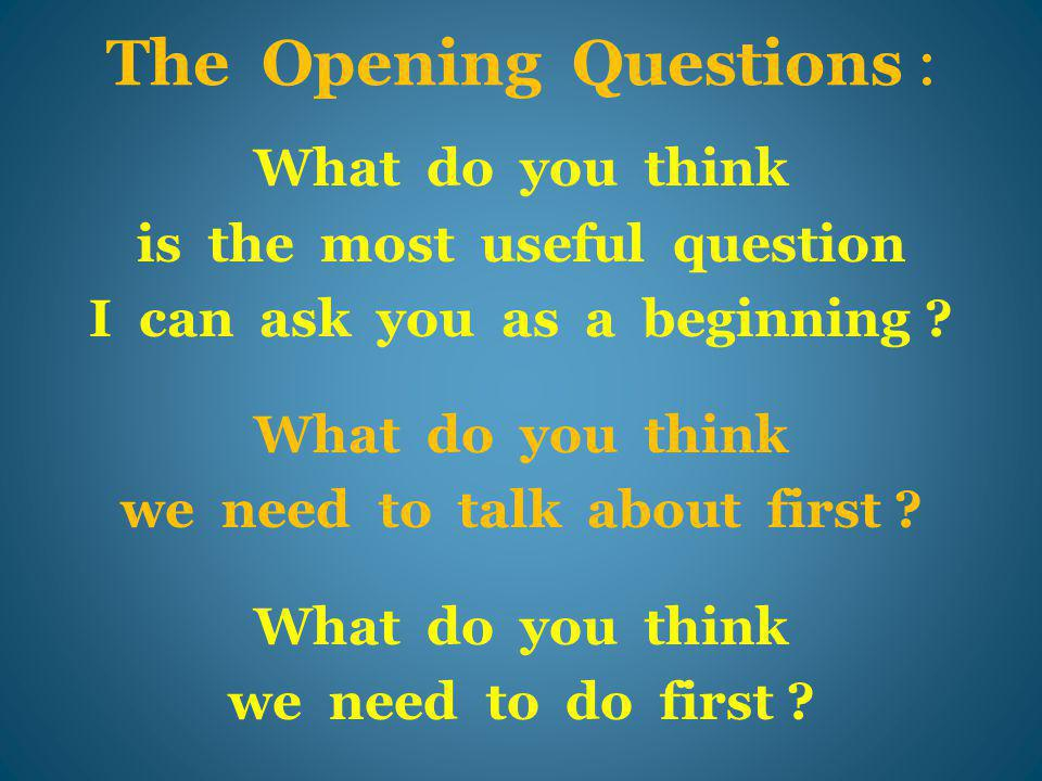 The Opening Questions : What do you think is the most useful question I can ask you as a beginning .