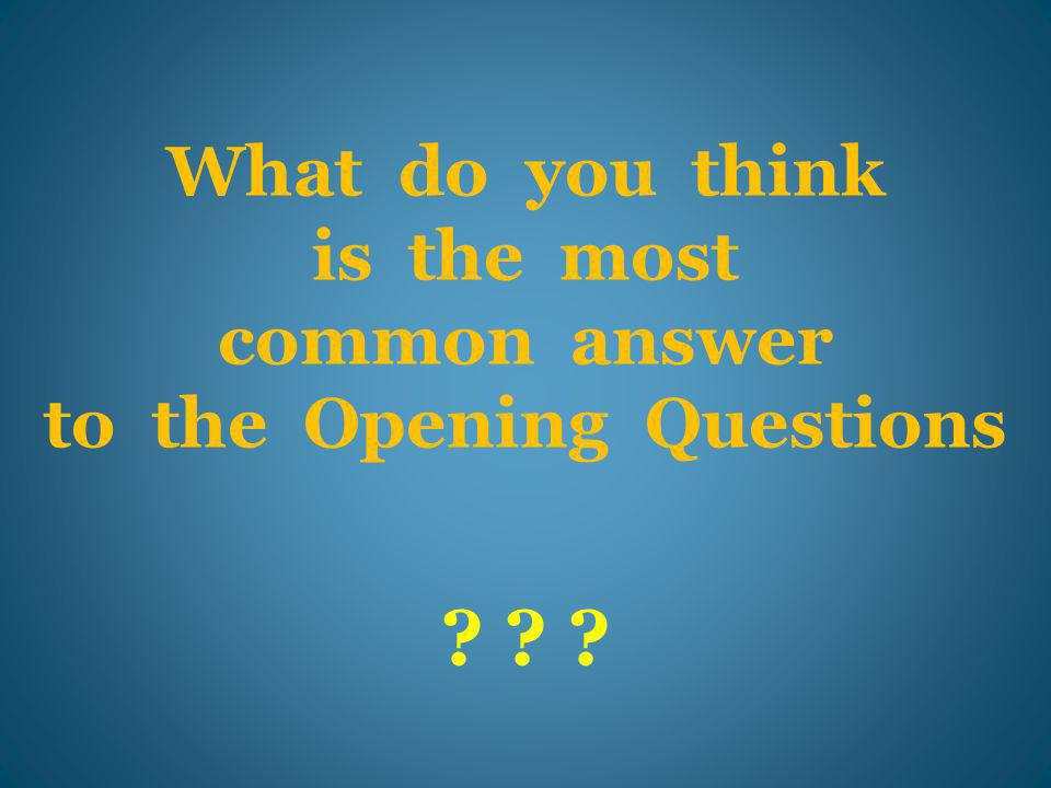 What do you think is the most common answer to the Opening Questions ? ? ?