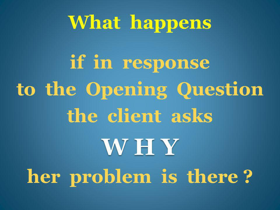 What happens if in response to the Opening Question the client asks W H Y her problem is there ?