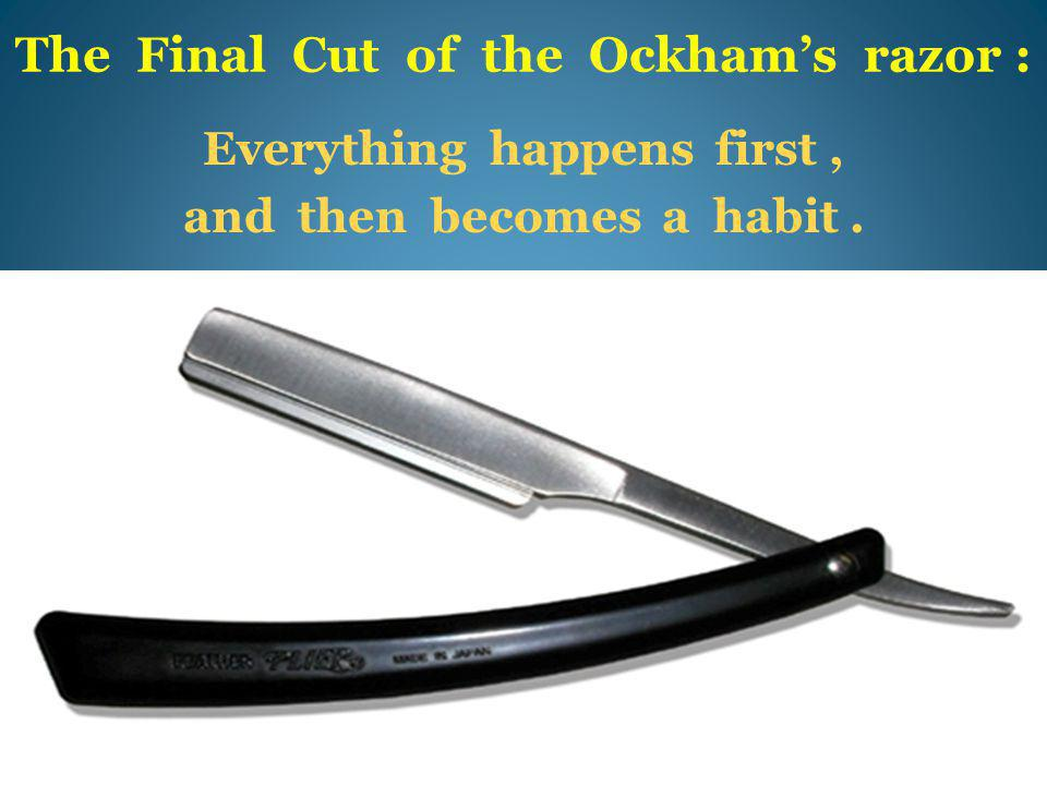 The Final Cut of the Ockham's razor : Everything happens first, and then becomes a habit.