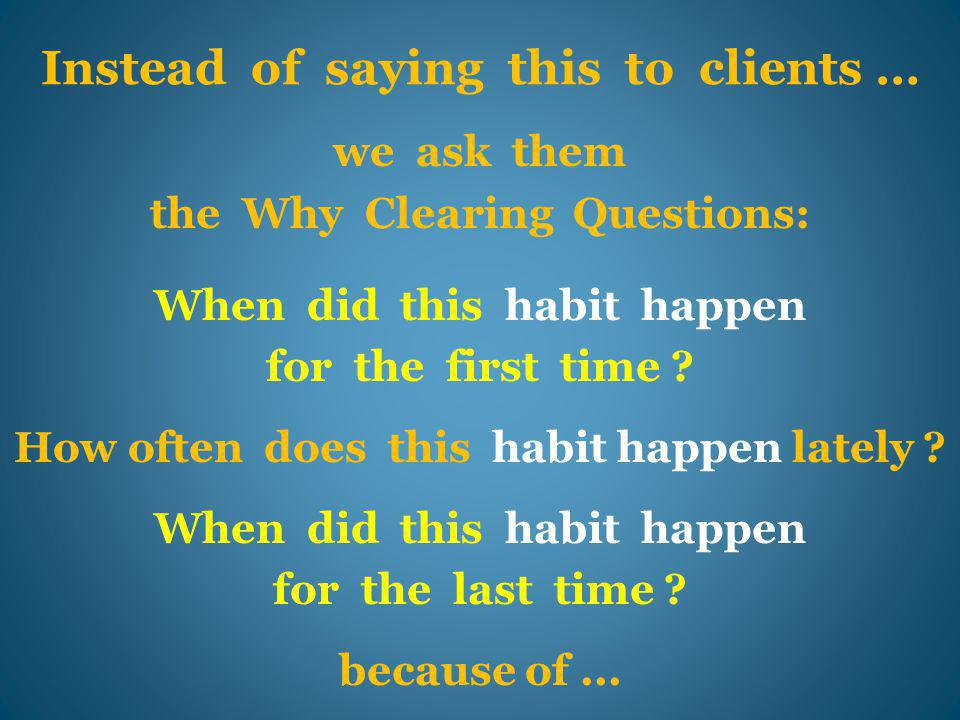 Instead of saying this to clients … we ask them the Why Clearing Questions: When did this habit happen for the first time .