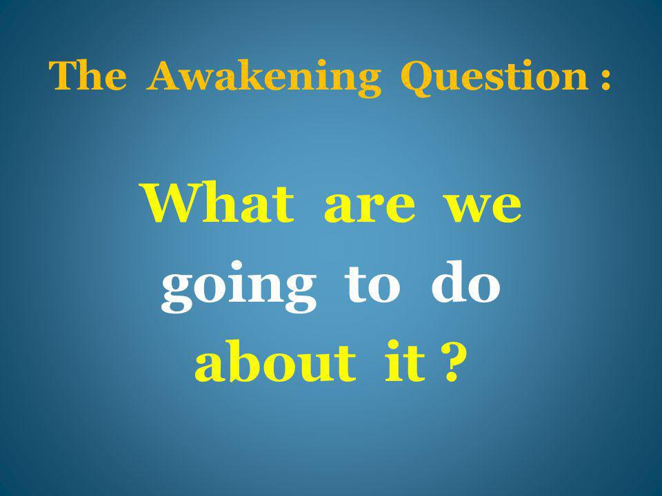 The Awakening Question : What are we going to do about it ?