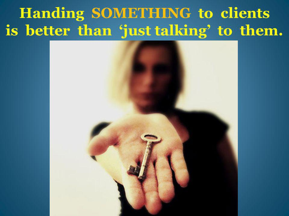 Handing SOMETHING to clients is better than 'just talking' to them.