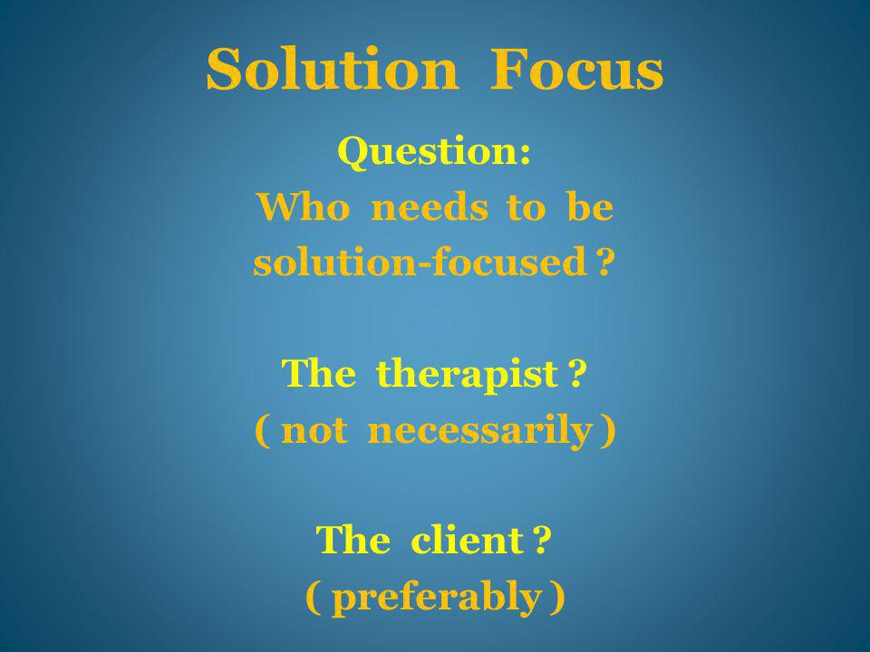 Clients BECOME Solution-Focused, and THEY ask …