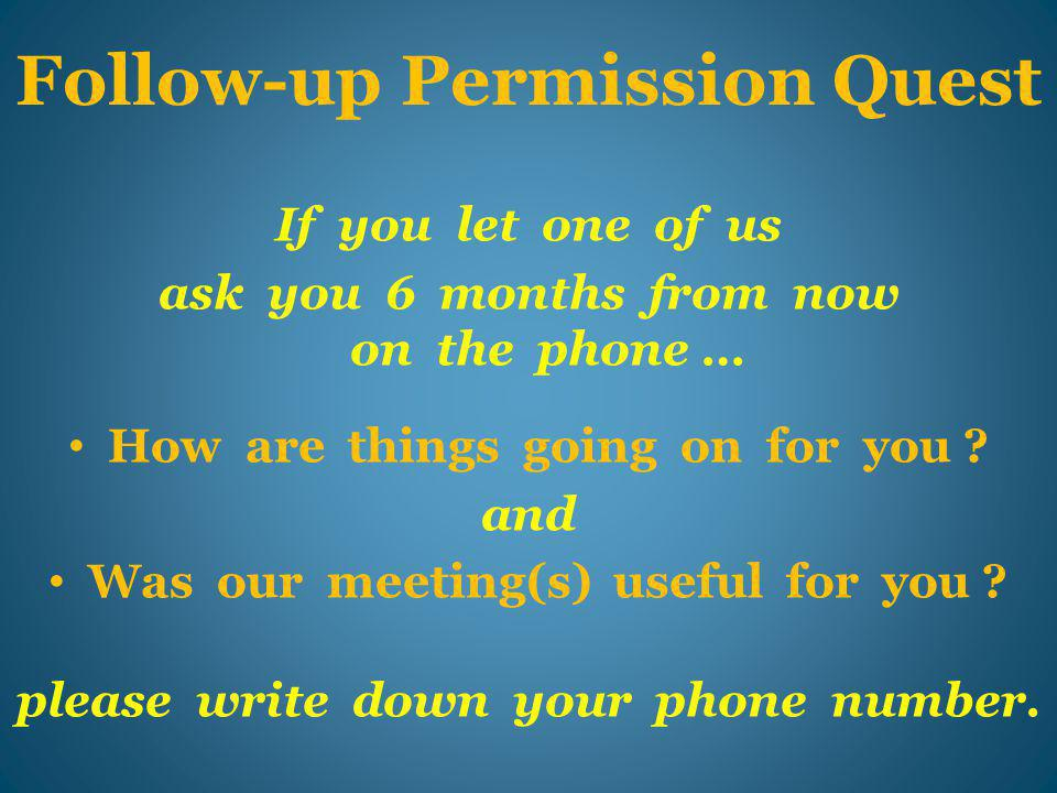 Follow-up Permission Quest If you let one of us ask you 6 months from now on the phone … How are things going on for you .