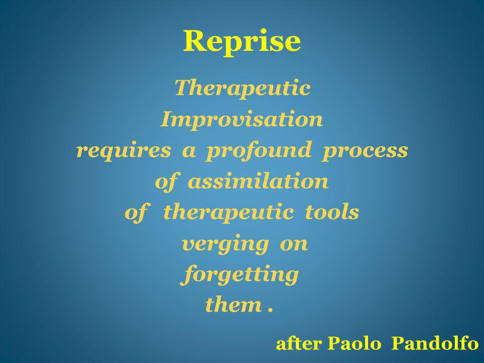 Reprise Therapeutic Improvisation requires a profound process of assimilation of therapeutic tools verging on forgetting them.