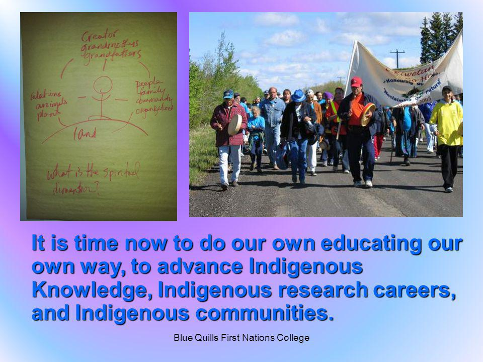 It is time now to do our own educating our own way, to advance Indigenous Knowledge, Indigenous research careers, and Indigenous communities. Blue Qui