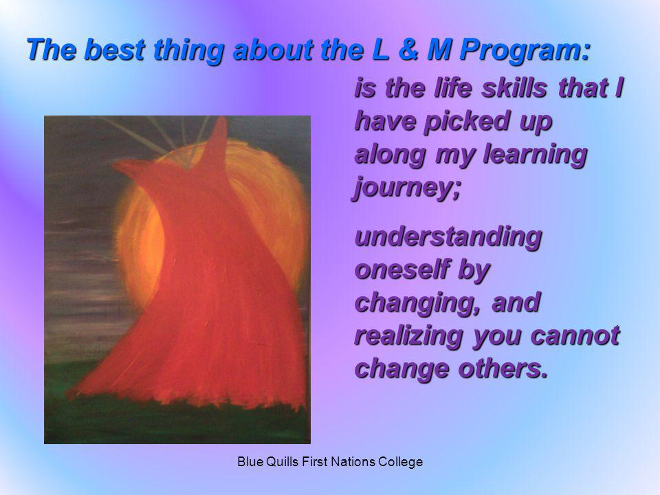 is the life skills that I have picked up along my learning journey; understanding oneself by changing, and realizing you cannot change others. The bes