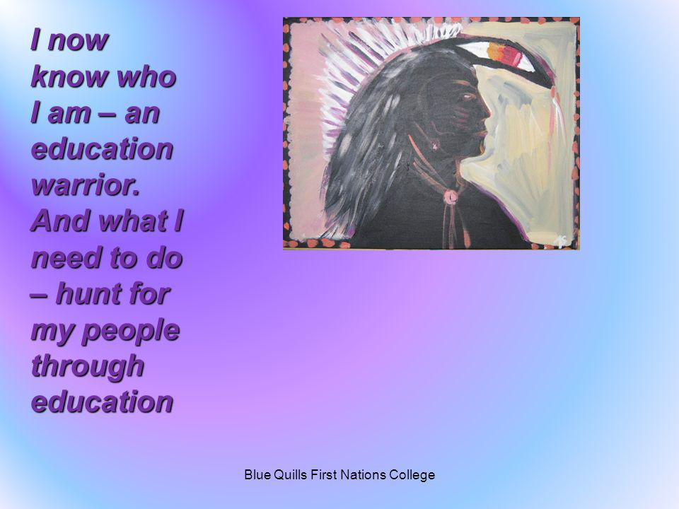 I now know who I am – an education warrior. And what I need to do – hunt for my people through education Blue Quills First Nations College