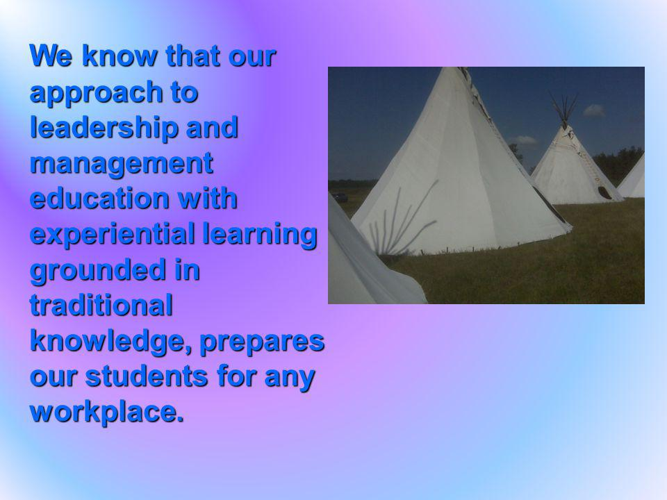 We know that our approach to leadership and management education with experiential learning grounded in traditional knowledge, prepares our students f