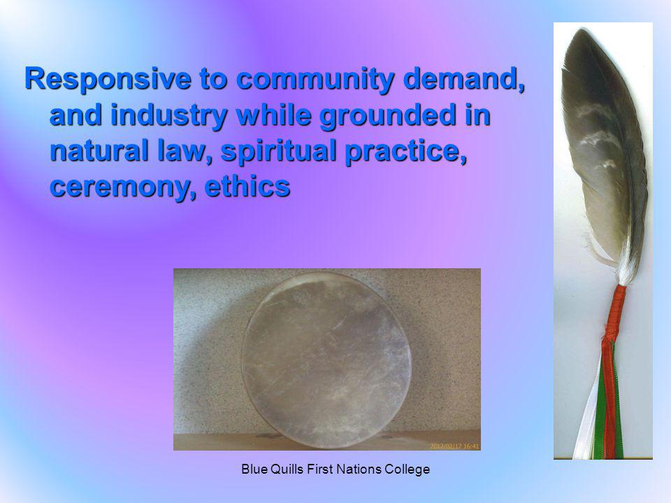 Responsive to community demand, and industry while grounded in natural law, spiritual practice, ceremony, ethics Blue Quills First Nations College