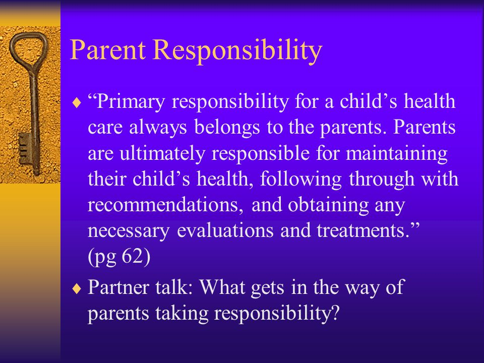Parent Responsibility  Primary responsibility for a child's health care always belongs to the parents.