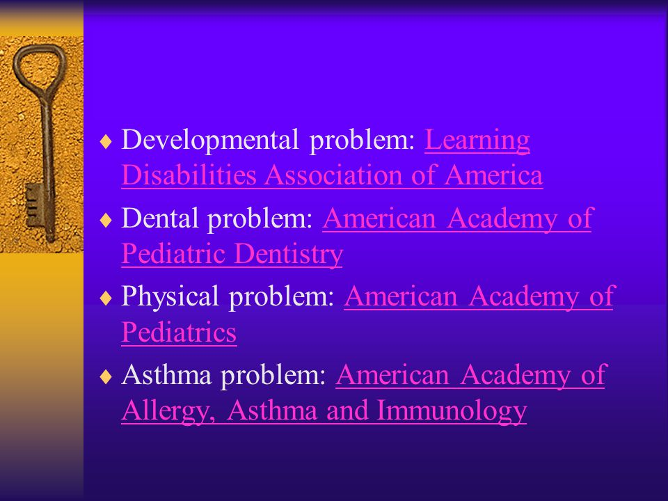  Developmental problem: Learning Disabilities Association of AmericaLearning Disabilities Association of America  Dental problem: American Academy of Pediatric DentistryAmerican Academy of Pediatric Dentistry  Physical problem: American Academy of PediatricsAmerican Academy of Pediatrics  Asthma problem: American Academy of Allergy, Asthma and ImmunologyAmerican Academy of Allergy, Asthma and Immunology