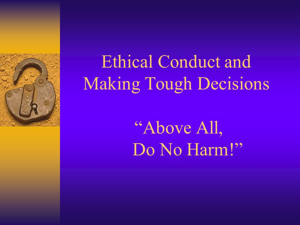 Ethical Conduct and Making Tough Decisions Above All, Do No Harm!