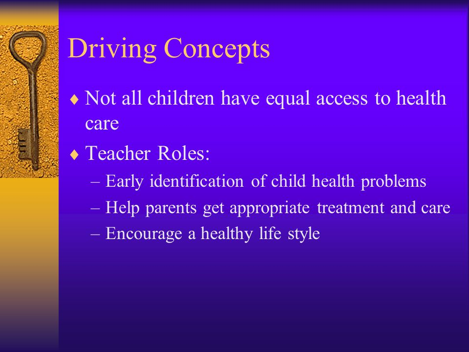 Driving Concepts  Not all children have equal access to health care  Teacher Roles: –Early identification of child health problems –Help parents get appropriate treatment and care –Encourage a healthy life style