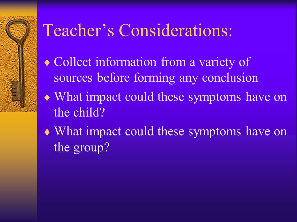 Teacher's Considerations:  Collect information from a variety of sources before forming any conclusion  What impact could these symptoms have on the child.
