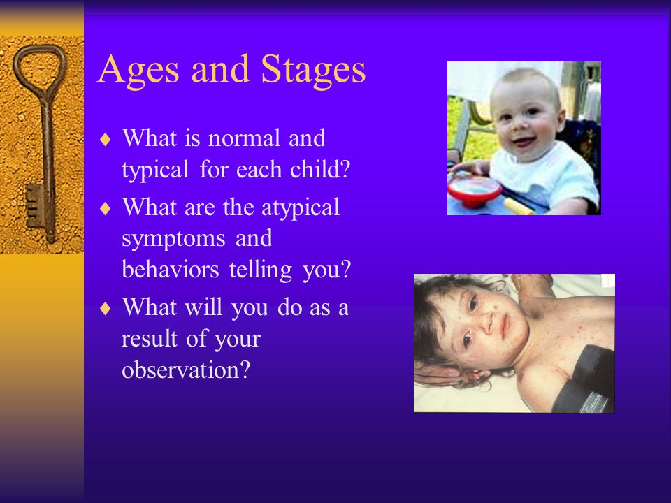Ages and Stages  What is normal and typical for each child.