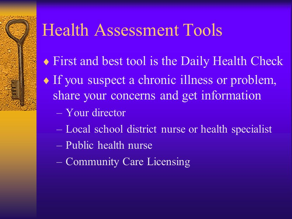 Health Assessment Tools  First and best tool is the Daily Health Check  If you suspect a chronic illness or problem, share your concerns and get information –Your director –Local school district nurse or health specialist –Public health nurse –Community Care Licensing