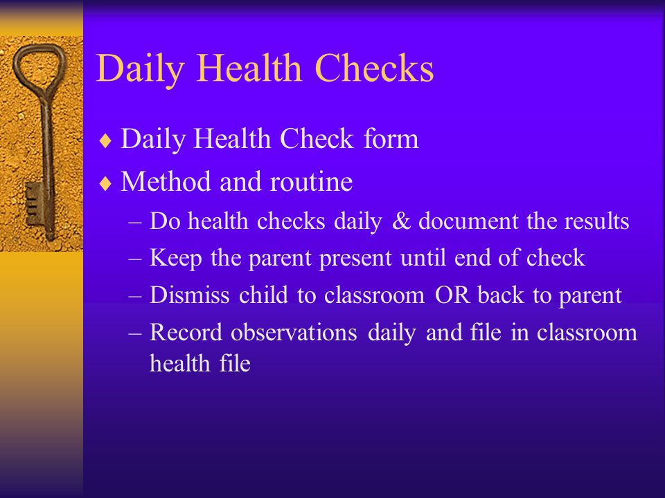 Daily Health Checks  Daily Health Check form  Method and routine –Do health checks daily & document the results –Keep the parent present until end of check –Dismiss child to classroom OR back to parent –Record observations daily and file in classroom health file