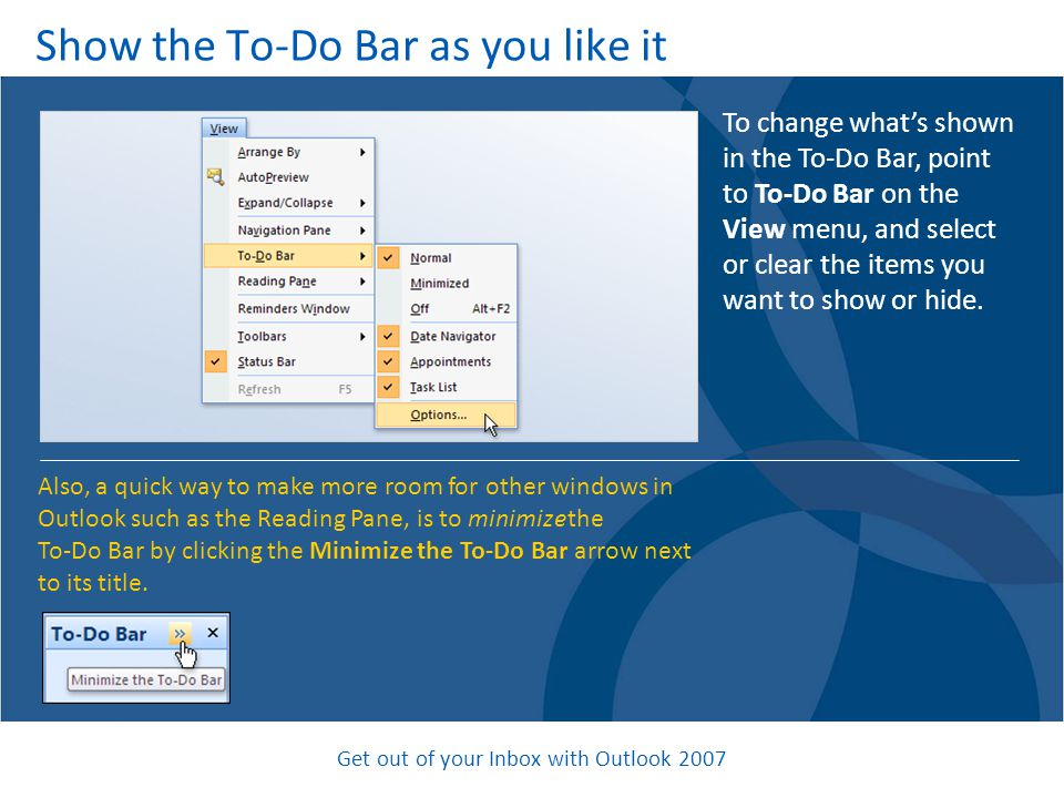 Get out of your Inbox with Outlook 2007 Show the To-Do Bar as you like it To change what's shown in the To-Do Bar, point to To-Do Bar on the View menu, and select or clear the items you want to show or hide.