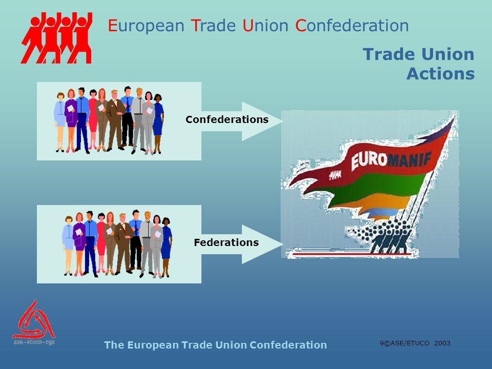 European Trade Union Confederation The European Trade Union Confederation 9©ASE/ETUCO 2003 Confederations Federations Trade Union Actions