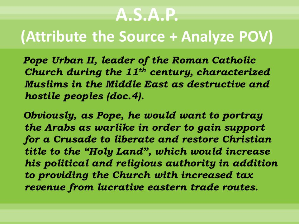 A.S.A.P. (Attribute the Source + Analyze POV) Pope Urban II, leader of the Roman Catholic Church during the 11 th century, characterized Muslims in th