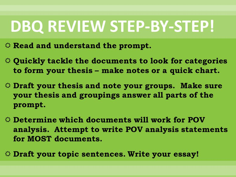 DBQ REVIEW STEP-BY-STEP!  Read and understand the prompt.  Quickly tackle the documents to look for categories to form your thesis – make notes or a
