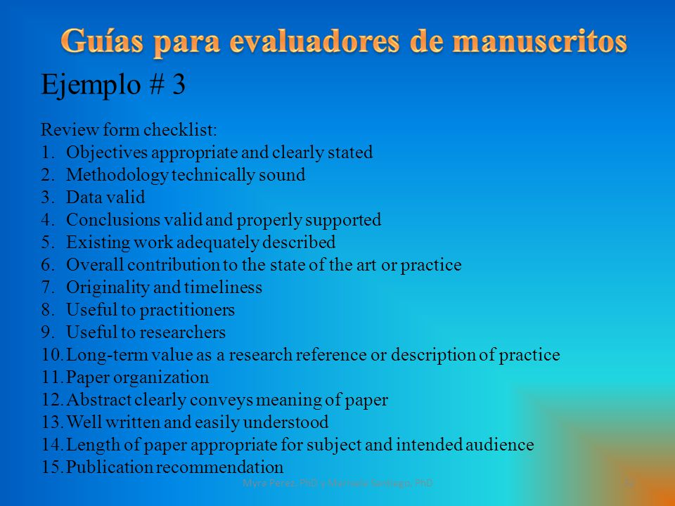 Ejemplo # 3 Review form checklist: 1.Objectives appropriate and clearly stated 2.Methodology technically sound 3.Data valid 4.Conclusions valid and properly supported 5.Existing work adequately described 6.Overall contribution to the state of the art or practice 7.Originality and timeliness 8.Useful to practitioners 9.Useful to researchers 10.Long-term value as a research reference or description of practice 11.Paper organization 12.Abstract clearly conveys meaning of paper 13.Well written and easily understood 14.Length of paper appropriate for subject and intended audience 15.Publication recommendation 32Myra Perez, PhD y Marisela Santiago, PhD