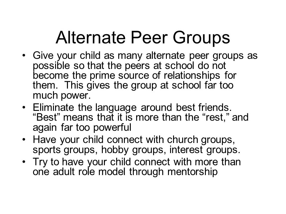 Alternate Peer Groups Give your child as many alternate peer groups as possible so that the peers at school do not become the prime source of relationships for them.
