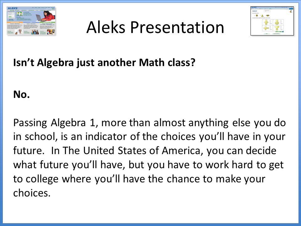 Aleks Presentation Isn't Algebra just another Math class.