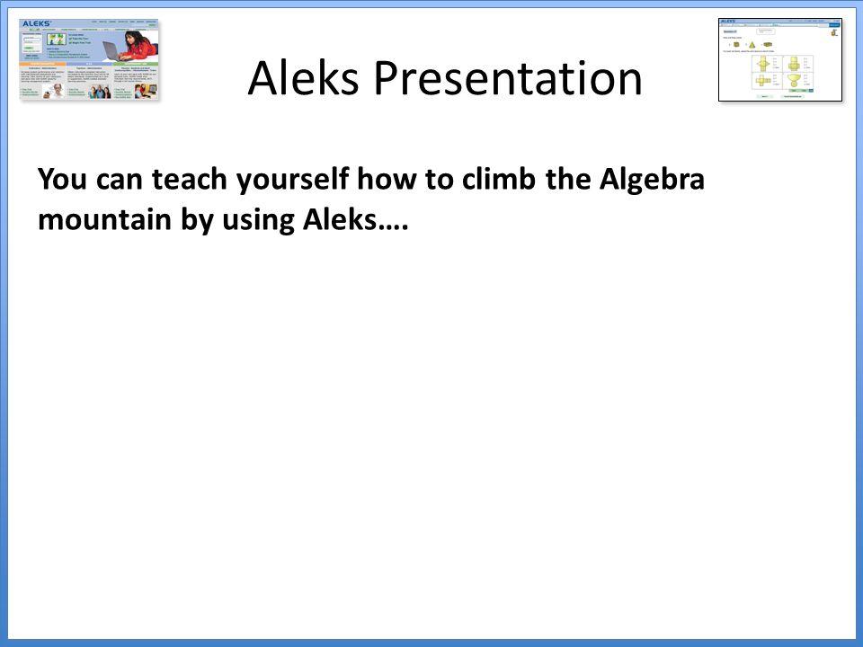 Aleks Presentation You can teach yourself how to climb the Algebra mountain by using Aleks….