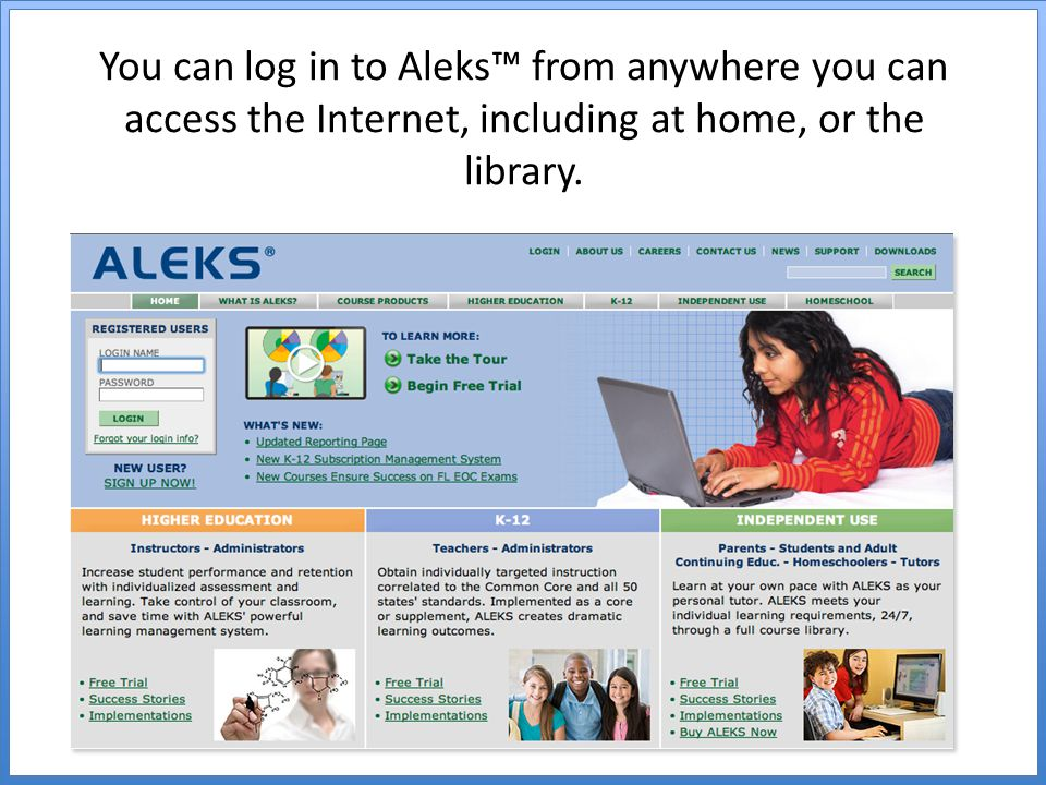 You can log in to Aleks™ from anywhere you can access the Internet, including at home, or the library.