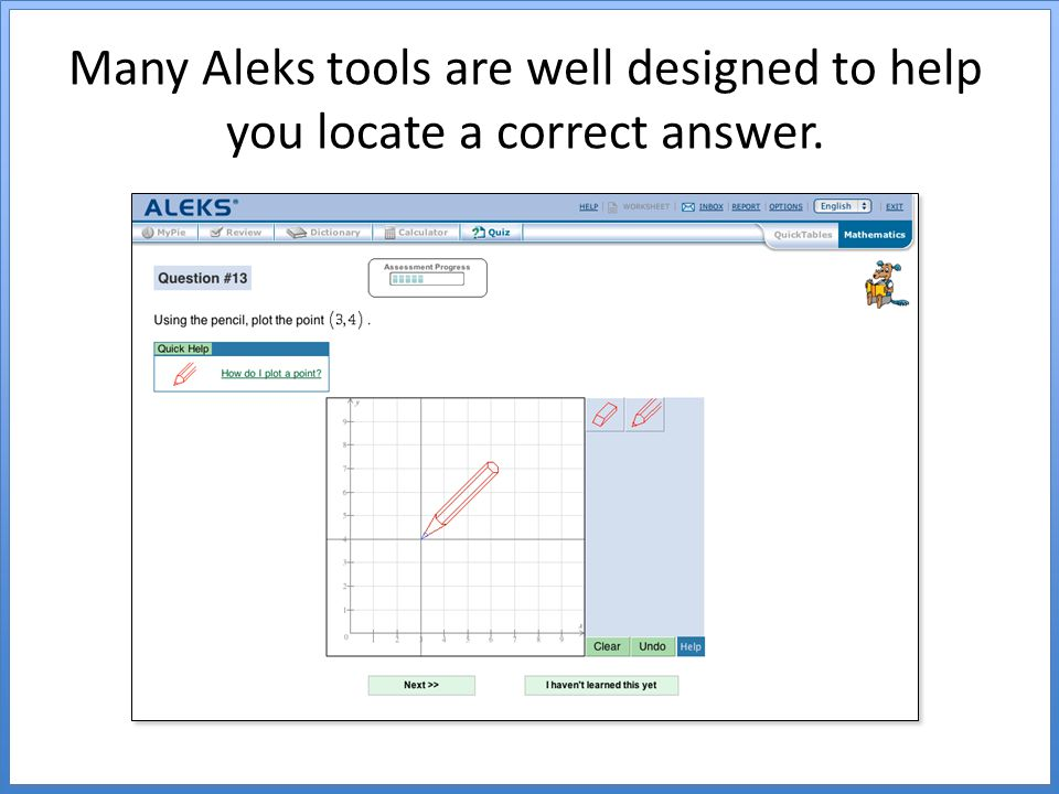 Many Aleks tools are well designed to help you locate a correct answer.