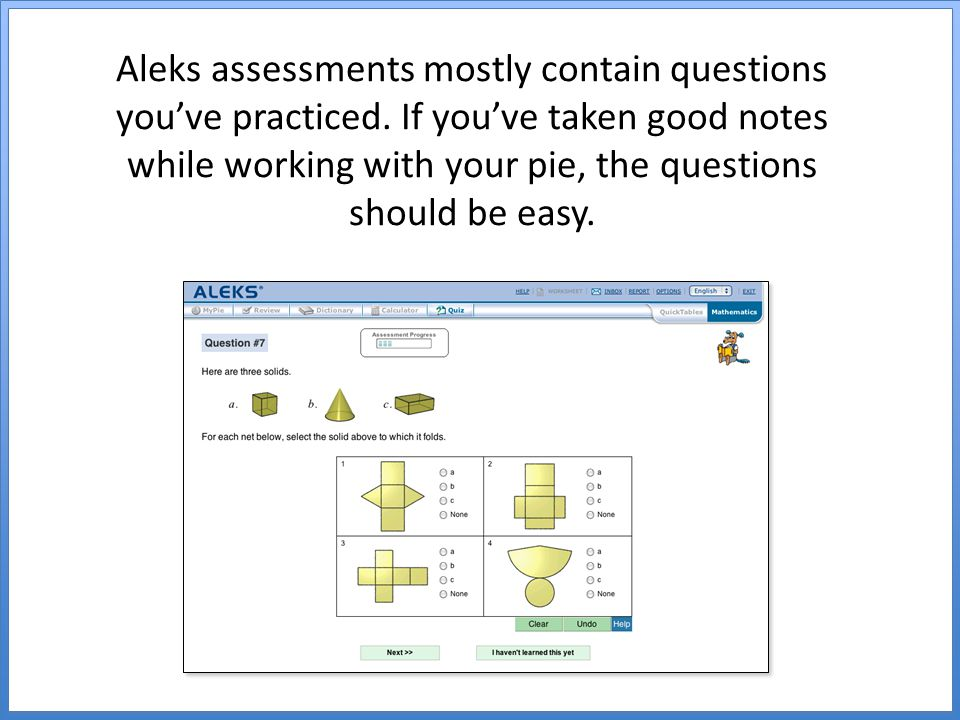 Aleks assessments mostly contain questions you've practiced.