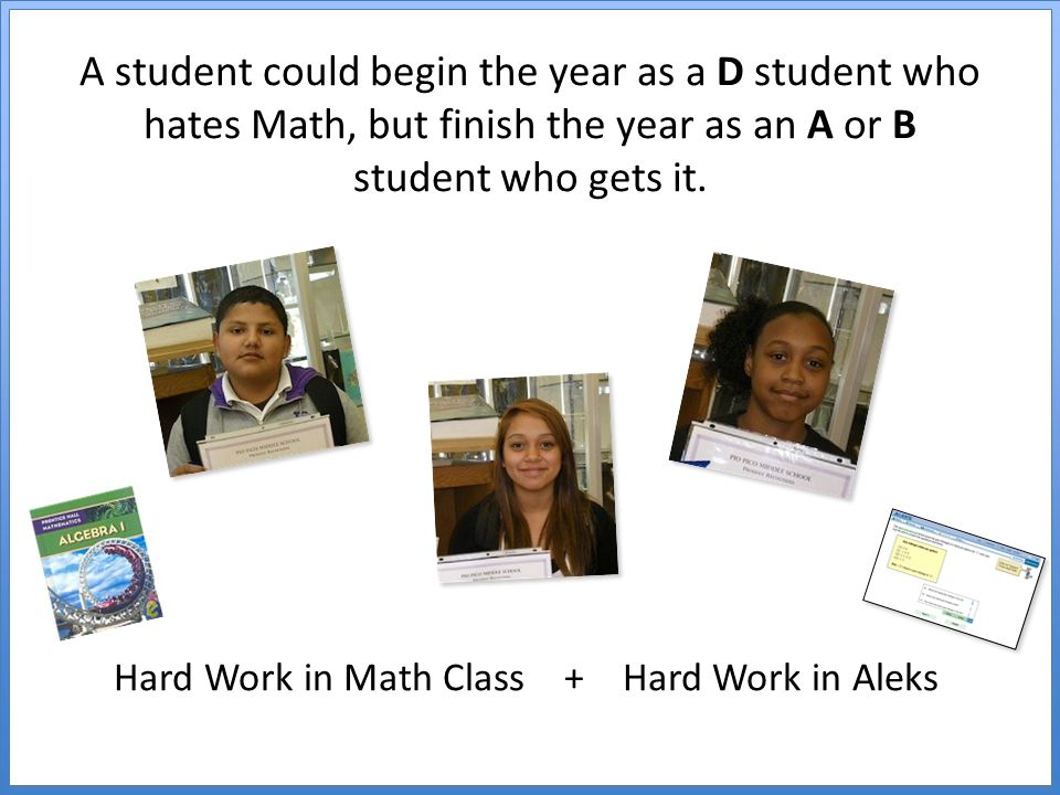 A student could begin the year as a D student who hates Math, but finish the year as an A or B student who gets it.