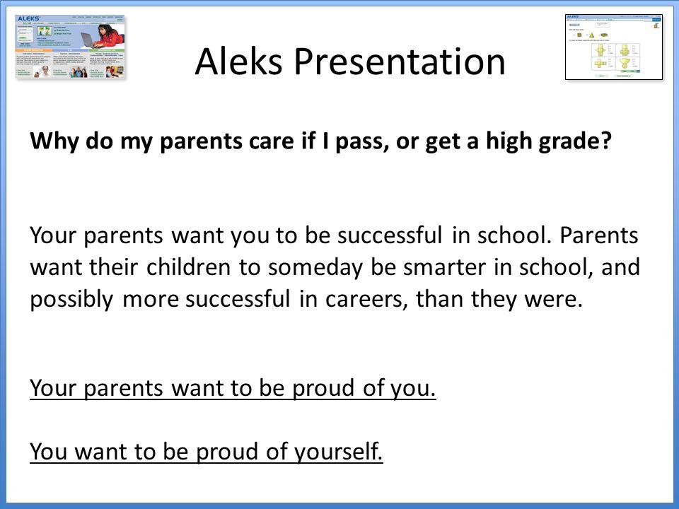 Aleks Presentation Why do my parents care if I pass, or get a high grade.