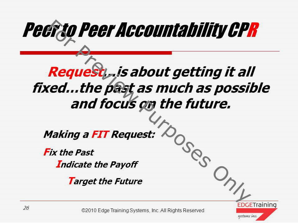 ©2010 Edge Training Systems, Inc. All Rights Reserved 25 Peer to Peer Accountability CPR PRESENT If things get defensive or excuse-based as to WHY exp