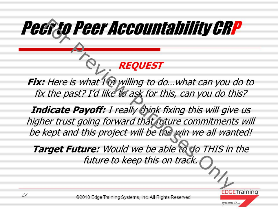 ©2010 Edge Training Systems, Inc. All Rights Reserved 26 Peer to Peer Accountability CPR Request…is about getting it all fixed…the past as much as pos