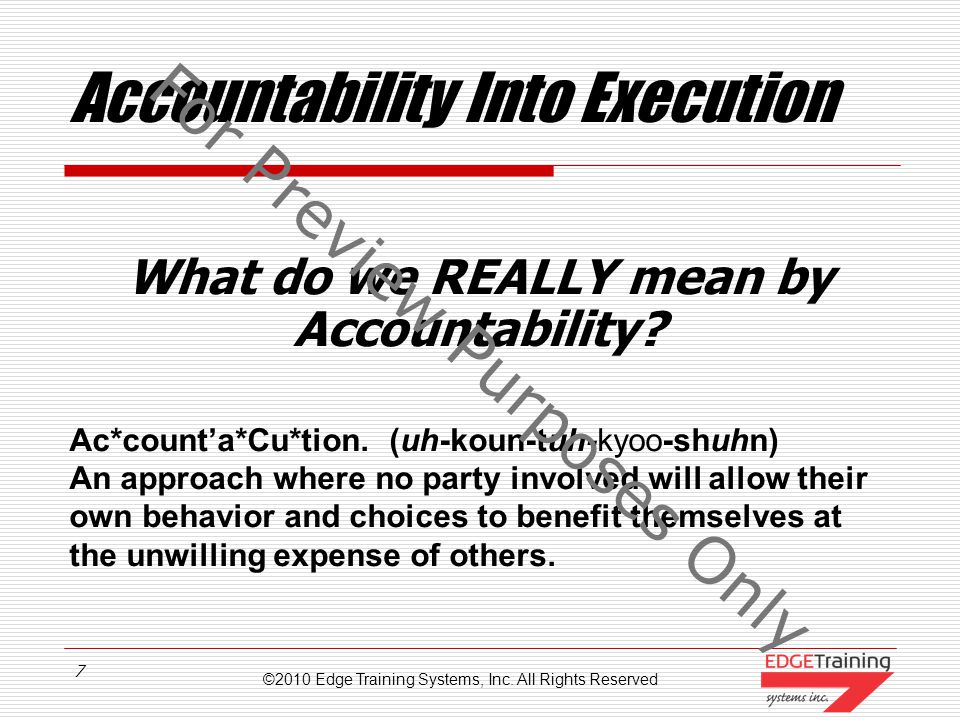 ©2010 Edge Training Systems, Inc. All Rights Reserved 6 Accountability: Definition What does Accountability mean? Ac*count`a*bil