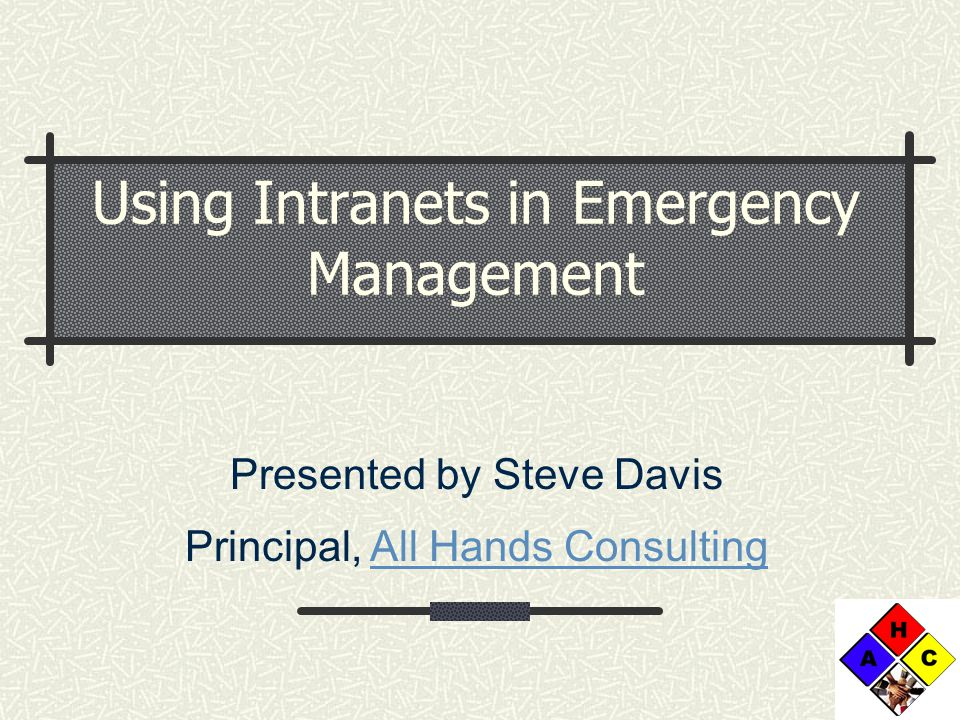 Using Intranets in Emergency Management Presented by Steve Davis Principal, All Hands ConsultingAll Hands Consulting