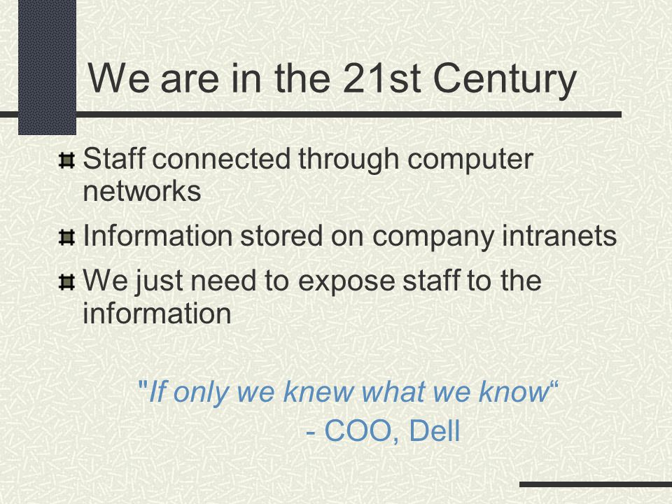 We are in the 21st Century Staff connected through computer networks Information stored on company intranets We just need to expose staff to the information If only we knew what we know - COO, Dell