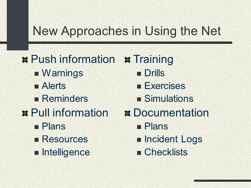 New Approaches in Using the Net Push information Warnings Alerts Reminders Pull information Plans Resources Intelligence Training Drills Exercises Simulations Documentation Plans Incident Logs Checklists