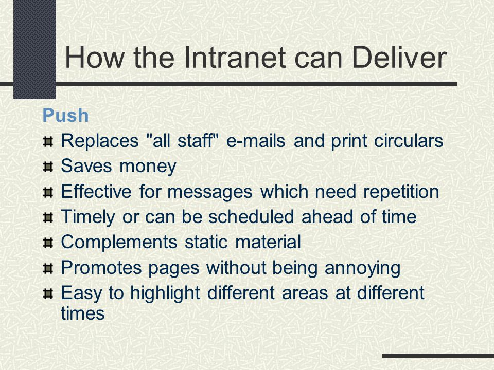 How the Intranet can Deliver Push Replaces all staff e-mails and print circulars Saves money Effective for messages which need repetition Timely or can be scheduled ahead of time Complements static material Promotes pages without being annoying Easy to highlight different areas at different times