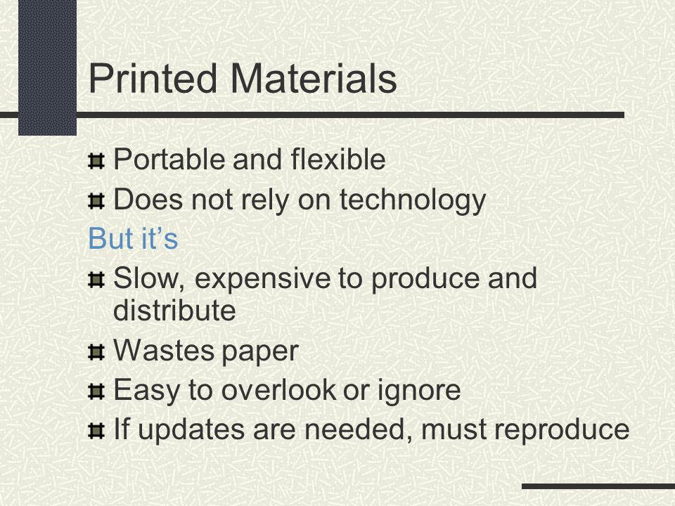 Printed Materials Portable and flexible Does not rely on technology But it's Slow, expensive to produce and distribute Wastes paper Easy to overlook or ignore If updates are needed, must reproduce