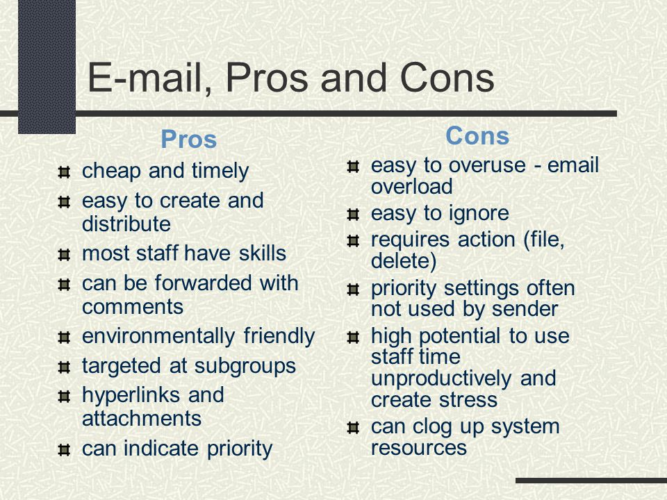 E-mail, Pros and Cons Pros cheap and timely easy to create and distribute most staff have skills can be forwarded with comments environmentally friendly targeted at subgroups hyperlinks and attachments can indicate priority Cons easy to overuse - email overload easy to ignore requires action (file, delete) priority settings often not used by sender high potential to use staff time unproductively and create stress can clog up system resources