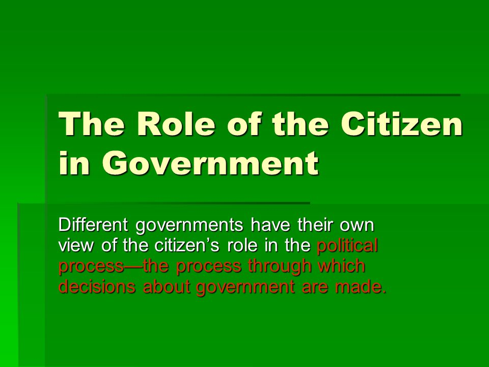 The Role of the Citizen in Government Different governments have their own view of the citizen's role in the political process—the process through which decisions about government are made.