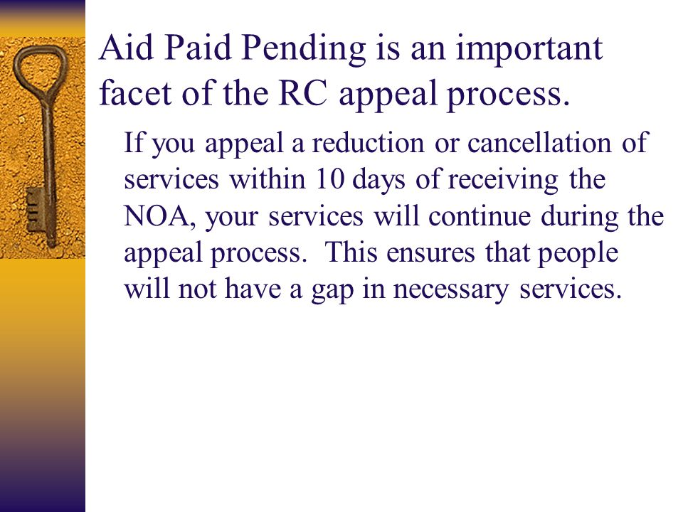 Aid Paid Pending is an important facet of the RC appeal process. If you appeal a reduction or cancellation of services within 10 days of receiving the