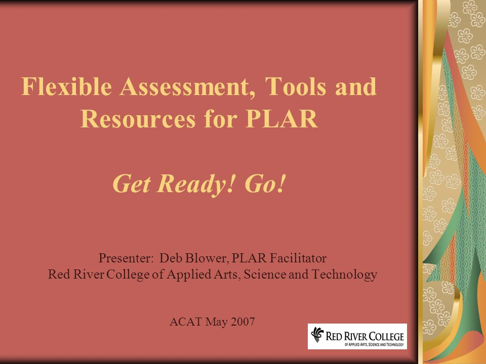 2 Introduction Principles of Sound Assessment Forms of Evidence and Flexible Assessment PLAR process/stages with tools and resources Flexible Assessment, Tools and Resources for PLAR Get Ready.