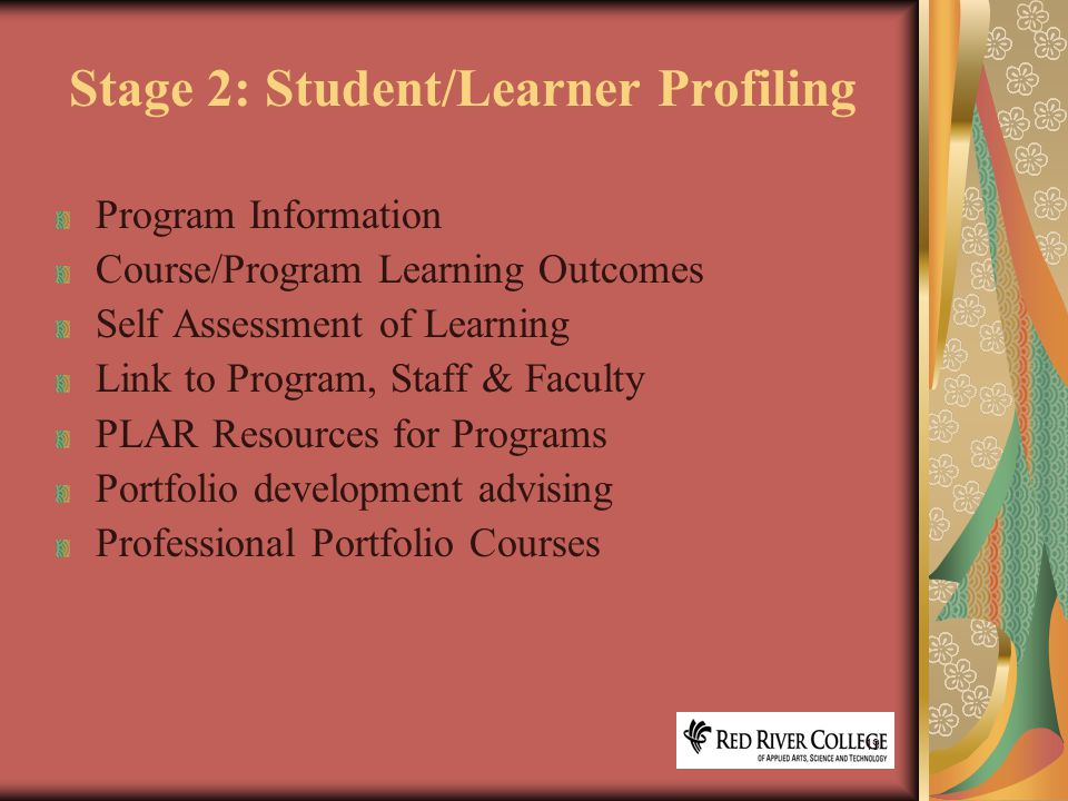 19 Stage 2: Student/Learner Profiling Program Information Course/Program Learning Outcomes Self Assessment of Learning Link to Program, Staff & Faculty PLAR Resources for Programs Portfolio development advising Professional Portfolio Courses