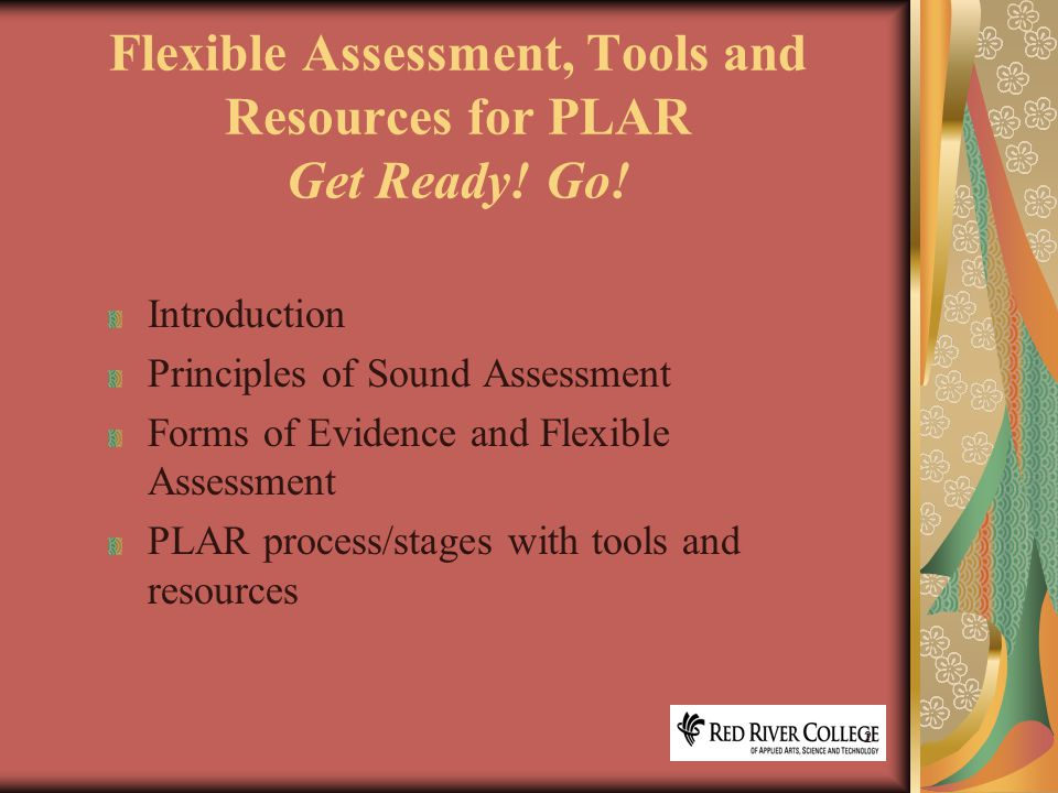 13 Flexible Assessment Methods Importance of self-assessment Examples of flexible assessment: Projects, assignments, case studies Product assessments Essays, reports, diaries, logs, journals Tests/examinations (written, oral) Role playing Skill demonstrations/performance assessments Interviews, oral exams, panels, oral presentations Portfolio review/evidence collection